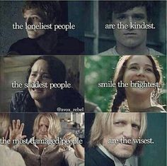 The loneliest people are the kindest (Peeta). The saddest people smile the brightest (Katniss). The most damaged people are the wisest (Haymich). A quote representing three of The Hunger Games characters.