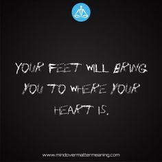 Sayings - Your-feet-will-bring-you-to-where-your-heart-is. Mind Over Matter Meaning, Life Proverbs, Consciousness, Spirituality, Mindfulness, Sayings, Quotes, Heart, Life Sayings