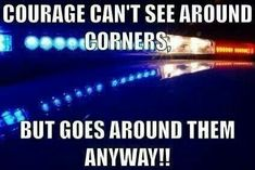 courage can't see around corners, but goes around them anyway Police Quotes, Police Humor, Nurse Humor, Police Officer Quotes, Paramedic Humor, Funny Police, Ems Humor, Police Cars, Police Wife Life