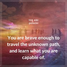 You are brave enough to travel the unknown path, and learn what you are capable of. @youaregalaxies