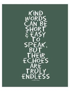 Kind words can be short & easy to speak, but their echoes are truly endless.