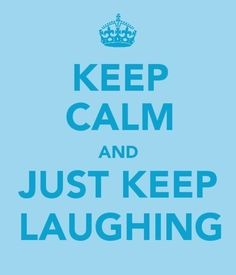 Keep Calm And Just Keep Laughing.  :) Yes!