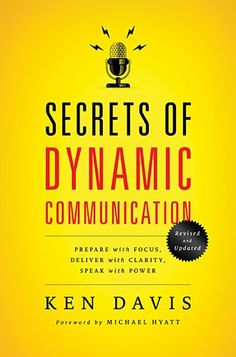 Secrets of Dynamic Communications : Prepare with Focus, Deliver with Clarity, Speak with Power by Ken Davis -- highly recommended for all speakers and authors!