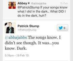 It was... you know. Dark. Fall Out Boy- My songs know what you did in the dark