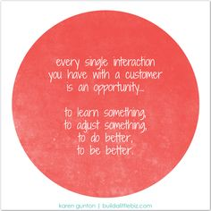 Every single interaction you have with a customer is an opportunity... to learn something, to adjust something, to do better, to be better.  #socialmediaquote