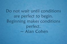 Do not wait until conditions are perfect to begin. Beginning makes conditions perfect.  ~ Alan Cohen