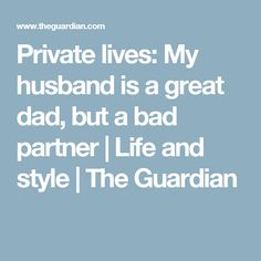 Private lives: My husband is a great dad, but a bad partner | Life and style | The Guardian