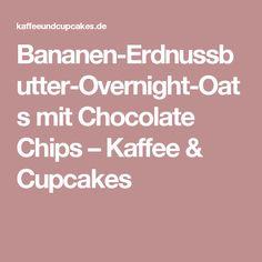 Bananen-Erdnussbutter-Overnight-Oats mit Chocolate Chips – Kaffee & Cupcakes