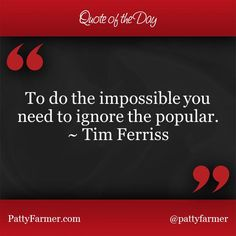 """""""To do the impossible you need to ignore the popular."""" ~ Tim Ferriss"""