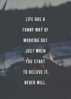 life has a funny way of working out just when you start to believe it never will