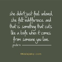 she didnt just feel unloved, she felt indifference. and that is something that cuts like a knife when it comes from someone you love. jmstorm. quote. quotes. love. relationships. hard. unloved. hurting. www.thisisjaky.com
