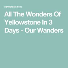 All The Wonders Of Yellowstone In 3 Days - Our Wanders