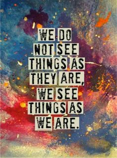 """We do not see things as they are, we see things as we are."""