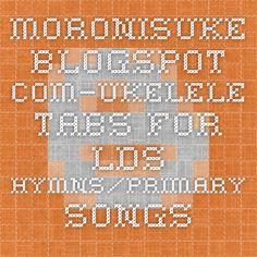 moronisuke.blogspot.com—Ukelele tabs for LDS hymns/primary songs