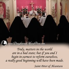 Truly, matters in the world are in a bad state; but if you and I begin in earnest to reform ourselves, a really good beginning will have been made.  #DaughtersofMary #DaughtersofMaryPress #Catholic #ReligiousSisters #StPeyerofAlcantara #SelfImprovement