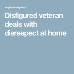 Disfigured veteran deals with disrespect at home