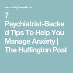 7 Psychiatrist-Backed Tips To Help You Manage Anxiety | The Huffington Post