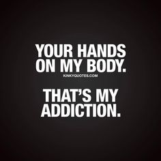 Your hands on my body. That's my addiction.😊 like and.. tag someone amazing! 🙌🏼 And follow 😀 This is Kinky quotes and these are all our original quotes! 👉 www.kinkyquotes.com This and all our quotes are © Kinky Quotes (that means we have legal rights...