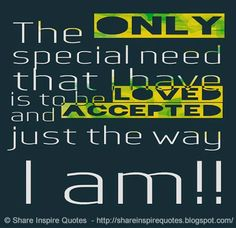 The ONLY special need that I have is to be LOVED and ACCEPTED just the way I am!!  #Life #lifelessons #lifeadvice #lifequotes #quotesonlife #lifequotesandsayings #special #loved #accepted #way #shareinspirequotes #share #inspire #quotes