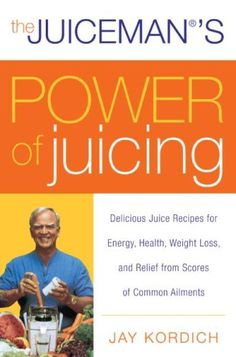 The Juiceman's Power of Juicing: Delicious Juice Recipes for Energy, Health, Weight Loss, and Relief from Scores of Common Ailments by Jay Kordich
