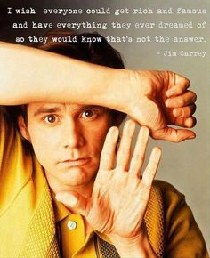 """""""I wish everyone could get rich and famous and have everything they ever dreamed so they would know that's not the answer."""" Jim Carrey"""