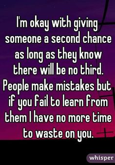 I'm okay with giving someone a second chance as long as they know there will be no third. People make mistakes but if you fail to learn from them I have no more time to waste on you.