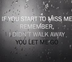 If you start to miss me remember that I didn't walk away, you let me go.