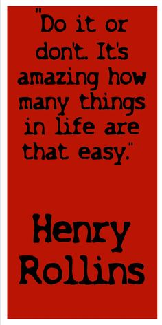 Do it or don't.  It's amazing how many things in life are that easy. ~ Henry Rollins