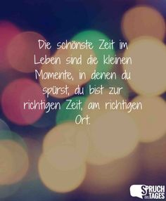 Die schönste Zeit im Leben sind die kleinen Momente, in denen du spürst, du bist zur richtigen Zeit, am richtigen Ort.