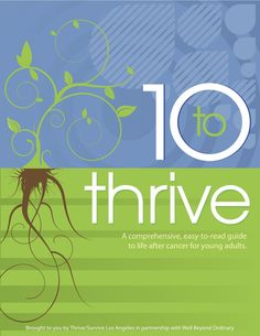 If you or someone you know could benefit from a free copy of 10 to Thrive: a comprehensive, easy-to-use guide to life after cancer for young adults please go to www.thrivesurvive.org/10toThrive