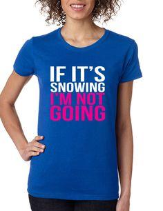 If its snowing Im not Going Women's T-shirt