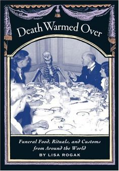 COOKBOOK: Death Warmed Over: Funeral Food, Rituals, and Customs from Around the World by Lisa Rogak      One part sociological study and one part cookbook, DEATH WARMED OVER explains the background and proper timing for culinary rituals incorporate long-standing ethnic and cultural traditions in a celebration of life.