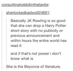 The Beyoncé of literature. ((This happend recently; the daily propet article by RS about Harry and the rest of the gang by the Quidditch cup world final))