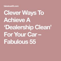 Clever Ways To Achieve A 'Dealership Clean' For Your Car – Fabulous 55