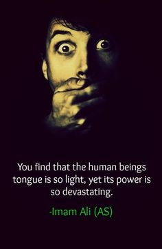You find that the human beings tongue is so light, yet its power is so devastating. -Hazrat Ali (AS) Hazrat Ali Sayings, Imam Ali Quotes, Hadith Quotes, Quotes Quotes, Islamic Inspirational Quotes, Religious Quotes, Islamic Quotes, Islamic Images, Great Quotes
