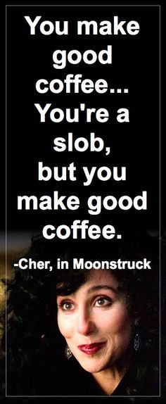 cher, moonstruck- just because you remind me of coffee- in a nice way!