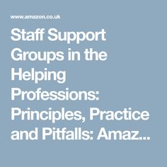Staff Support Groups in the Helping Professions: Principles, Practice and Pitfalls
