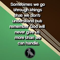 Sometimes we go through things that we don't understand but remember God will never give us more than we can handle.