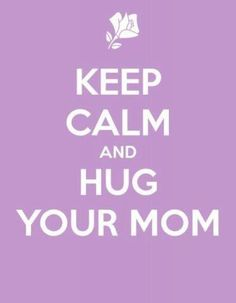 Good advice any time. Sisters are a good second option if your mom's not currently close enough to hug.