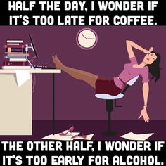 Half the day, I wonder if it's too late for coffee. The other half, I wonder if it's too early for alcohol.