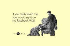 If you really loved me, you would say it on my Facebook Wall. 45 Funny Sarcastic Quotes to Insult Your Facebook Friends