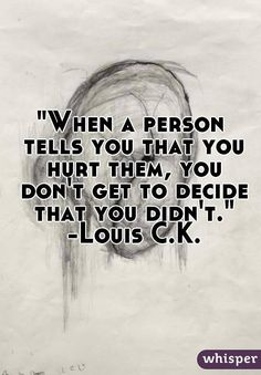 """When a person tells you that you hurt them, you don't get to decide that you didn't."" -Louis C.K."