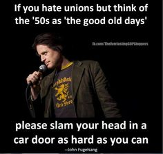 If you hate unions but think of the '50s as 'the good old days' please slam your head in a car door as hard as you can.