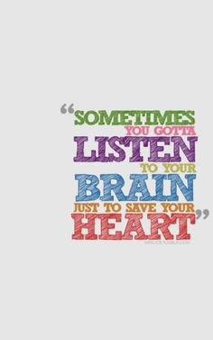 Sometimes you gotta listen to your brain  to SAVE your heart. so.freakin.true.