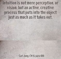 Intuition is not mere perception, or vision, but an active, creative process that puts into the object just as much as it takes out. ~Carl Jung, CW 6, para 610.