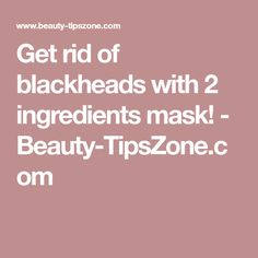 Get rid of blackheads with 2 ingredients mask! - Beauty-TipsZone.com