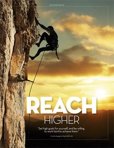 """Reach higher.  """"Set goals for yourself, and be willing to work hard to achieve them."""" (For the Strength of Youth)."""