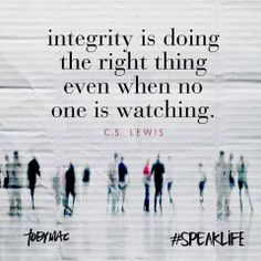 Integrity is doing the right thing even when no one is watching. CS Lewis