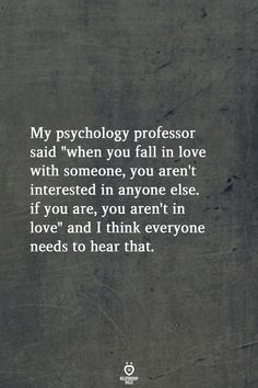 """My psychology professor said """"when you fall in love with someone, you aren't interested in anyone else. if you are, you aren't in love"""" and I think everyone needs to hear that. love quotes My Psychology Professor Said When You Fall In Love With Someone Wisdom Quotes, True Quotes, Great Quotes, Words Quotes, Quotes To Live By, Motivational Quotes, Sport Quotes, People Quotes, What Love Is Quotes"""