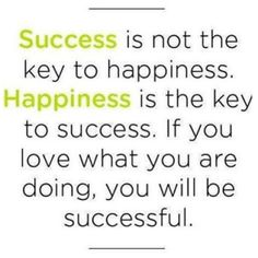 Success is not the key to happiness. Happiness is the key to success. Success is not the key to happiness. Happiness is the key to success. If you love what you are doing, you will be successful. Motivational Picture Quotes, Great Quotes, Words Quotes, Quotes To Live By, Me Quotes, Sayings, 2015 Quotes, Pain Quotes, Change Quotes